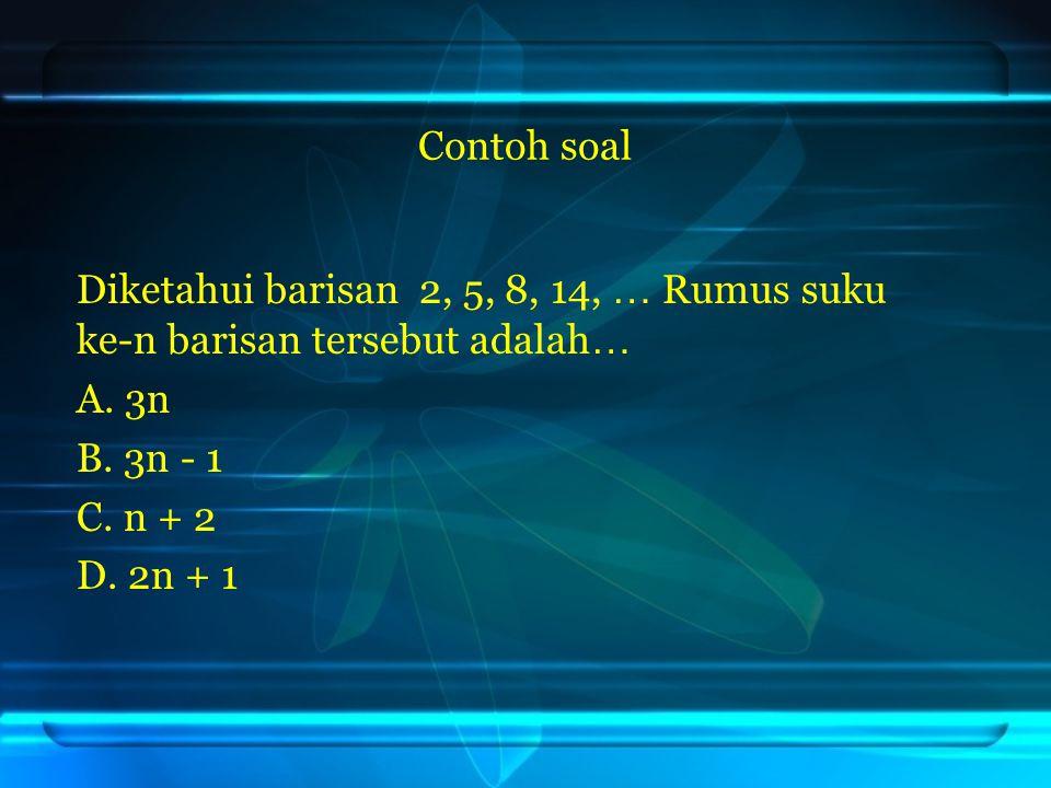 Contoh soal Diketahui barisan 2, 5, 8, 14, … Rumus suku ke-n barisan tersebut adalah… A. 3n. B. 3n - 1.