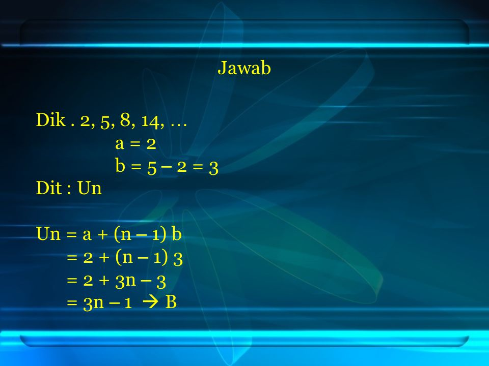Jawab Dik . 2, 5, 8, 14, … a = 2. b = 5 – 2 = 3. Dit : Un. Un = a + (n – 1) b. = 2 + (n – 1) 3.