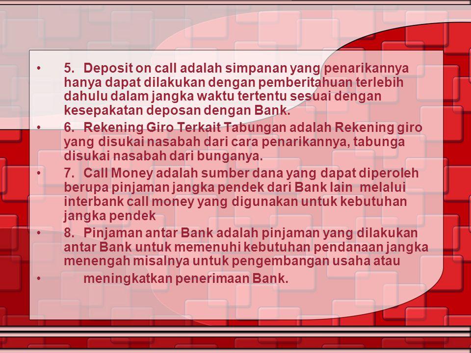 5. Deposit on call adalah simpanan yang penarikannya hanya dapat dilakukan dengan pemberitahuan terlebih dahulu dalam jangka waktu tertentu sesuai dengan kesepakatan deposan dengan Bank.