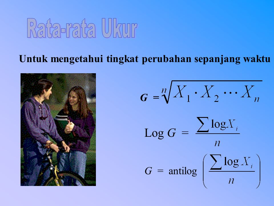 Rata-rata Ukur Untuk mengetahui tingkat perubahan sepanjang waktu G = Log G = G = antilog