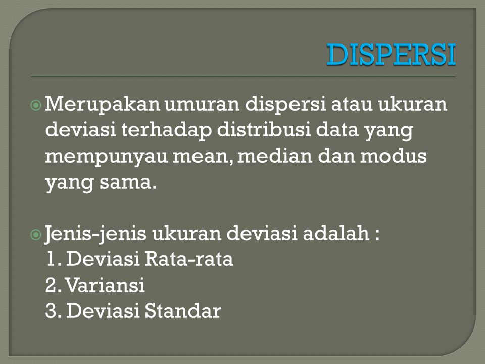 DISPERSI Merupakan umuran dispersi atau ukuran deviasi terhadap distribusi data yang mempunyau mean, median dan modus yang sama.