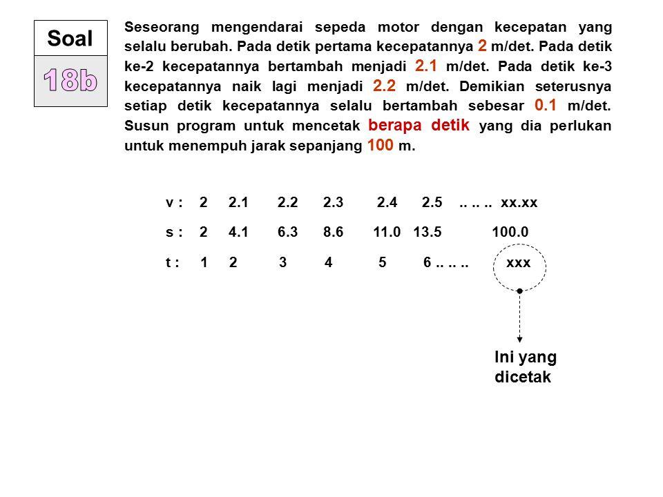 Seseorang mengendarai sepeda motor dengan kecepatan yang selalu berubah. Pada detik pertama kecepatannya 2 m/det. Pada detik ke-2 kecepatannya bertambah menjadi 2.1 m/det. Pada detik ke-3 kecepatannya naik lagi menjadi 2.2 m/det. Demikian seterusnya setiap detik kecepatannya selalu bertambah sebesar 0.1 m/det. Susun program untuk mencetak berapa detik yang dia perlukan untuk menempuh jarak sepanjang 100 m.