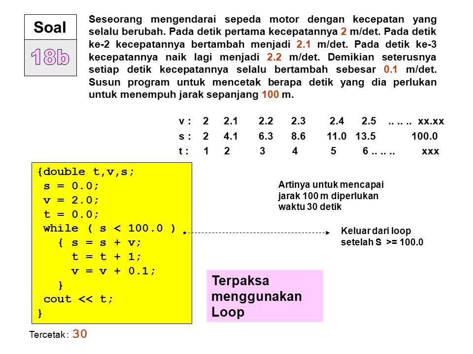 18b Soal Terpaksa menggunakan Loop {double t,v,s; s = 0.0; v = 2.0;