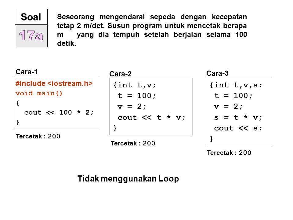 17a Soal {int t,v; t = 100; v = 2; cout << t * v; } {int t,v,s;