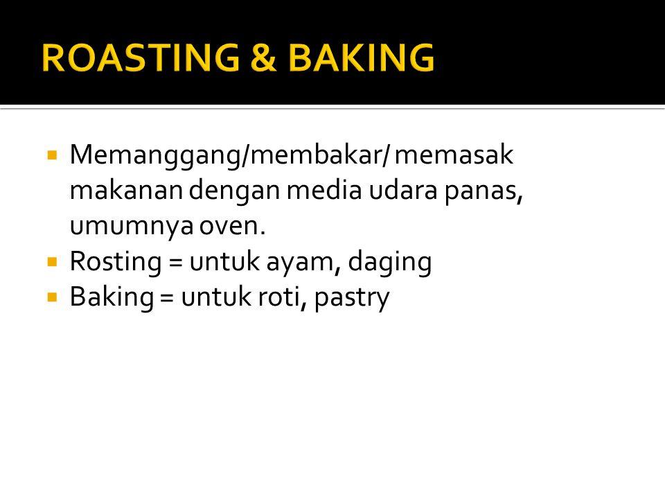 ROASTING & BAKING Memanggang/membakar/ memasak makanan dengan media udara panas, umumnya oven. Rosting = untuk ayam, daging.