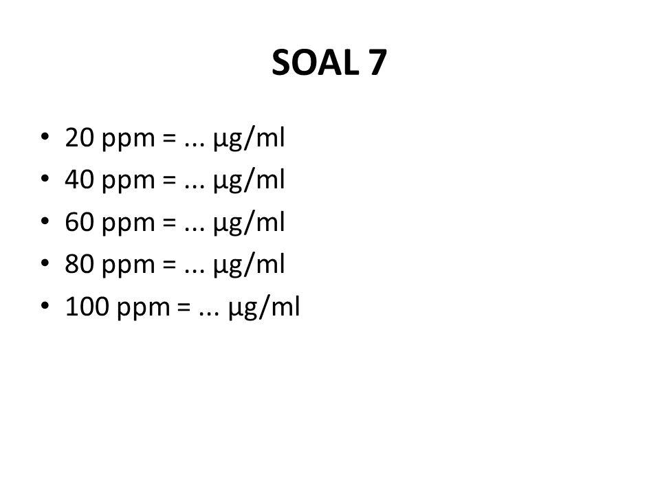SOAL 7 20 ppm = ... μg/ml 40 ppm = ... μg/ml 60 ppm = ... μg/ml