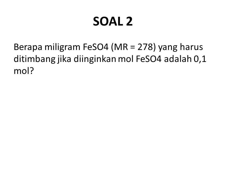 SOAL 2 Berapa miligram FeSO4 (MR = 278) yang harus ditimbang jika diinginkan mol FeSO4 adalah 0,1 mol