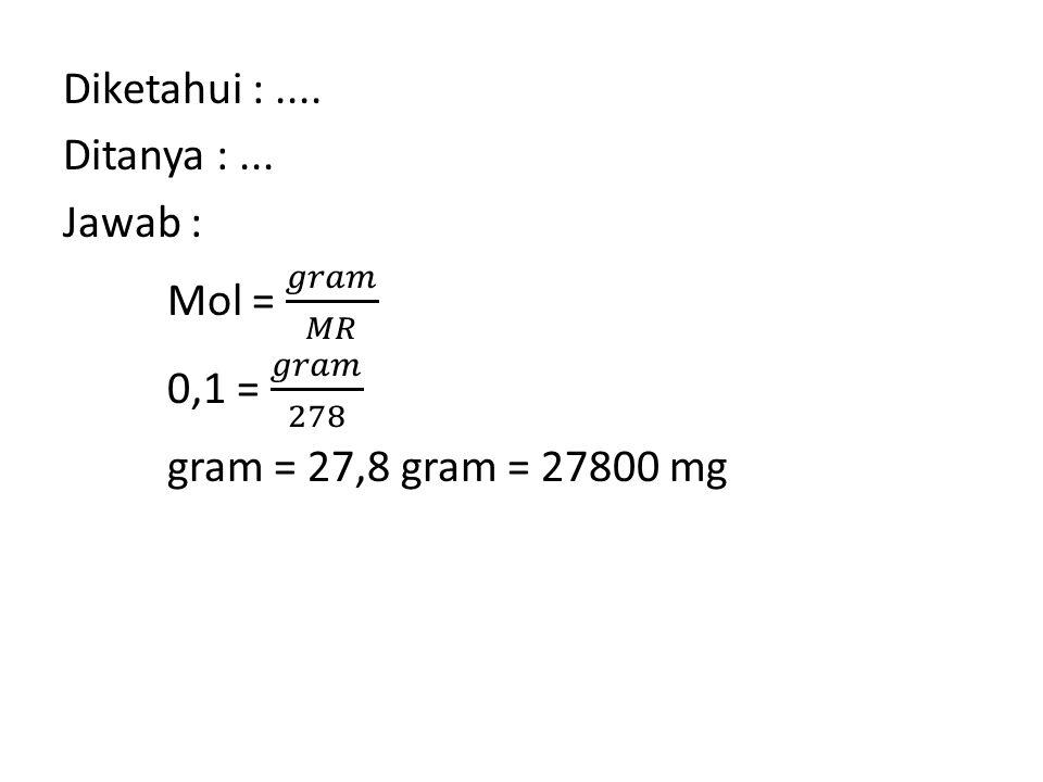 Diketahui : .... Ditanya : ... Jawab : Mol = 𝑔𝑟𝑎𝑚 𝑀𝑅 0,1 = 𝑔𝑟𝑎𝑚 278 gram = 27,8 gram = 27800 mg