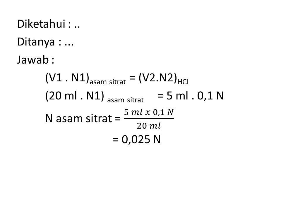 Diketahui :. Ditanya :. Jawab : (V1. N1)asam sitrat = (V2
