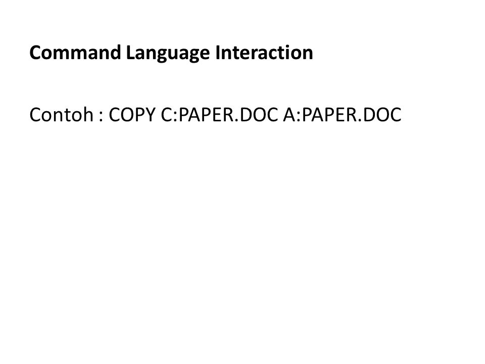 Command Language Interaction Contoh : COPY C:PAPER.DOC A:PAPER.DOC