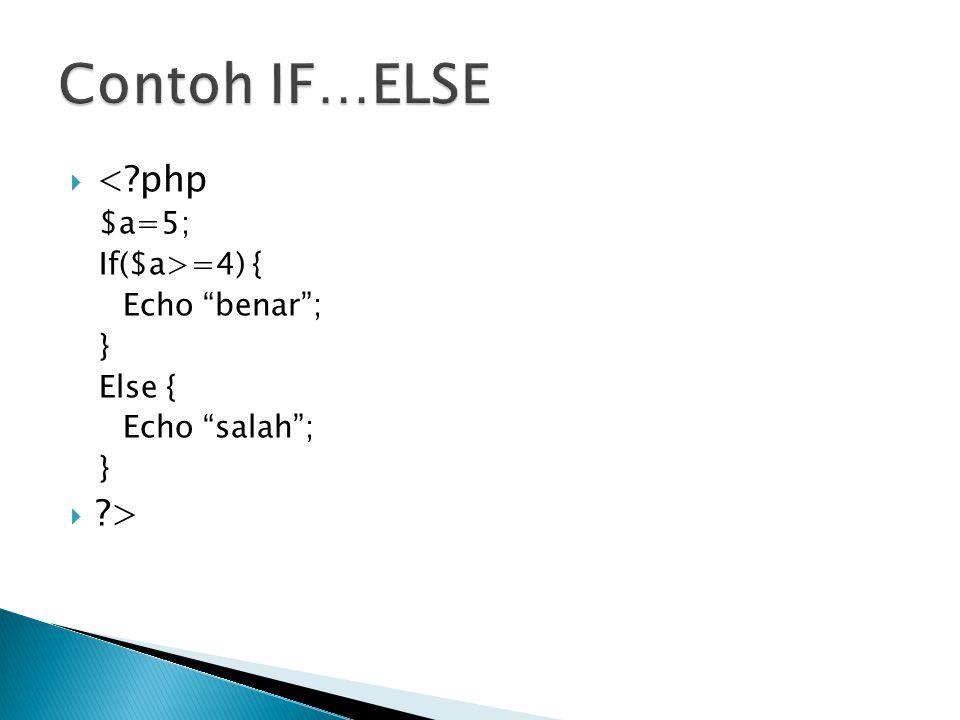 Contoh IF…ELSE < php > $a=5; If($a>=4) { Echo benar ; }