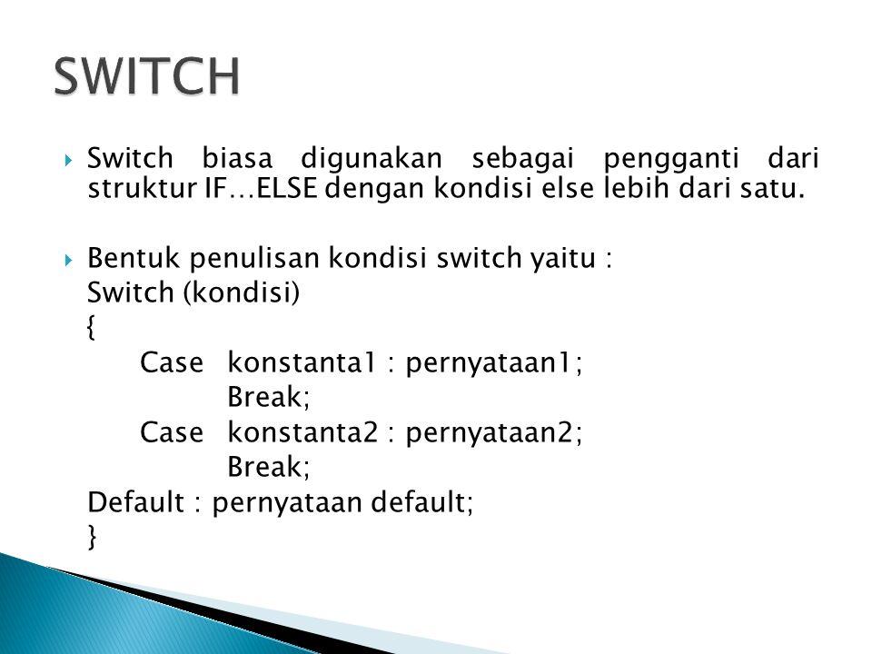 SWITCH Switch biasa digunakan sebagai pengganti dari struktur IF…ELSE dengan kondisi else lebih dari satu.