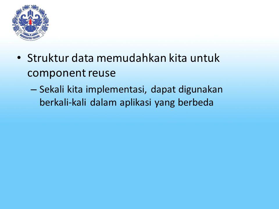 Struktur data memudahkan kita untuk component reuse