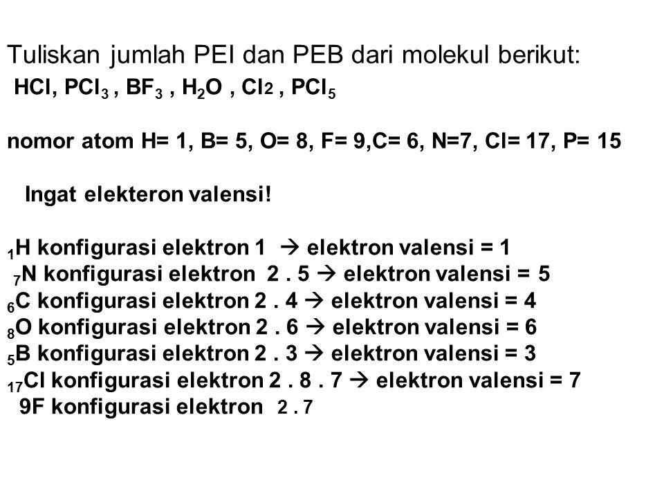 Tuliskan jumlah PEI dan PEB dari molekul berikut: HCl, PCl3 , BF3 , H2O , Cl2 , PCl5 nomor atom H= 1, B= 5, O= 8, F= 9,C= 6, N=7, Cl= 17, P= 15 Ingat elekteron valensi.