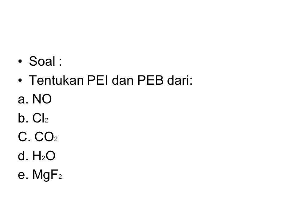 Soal : Tentukan PEI dan PEB dari: a. NO b. Cl2 C. CO2 d. H2O e. MgF2