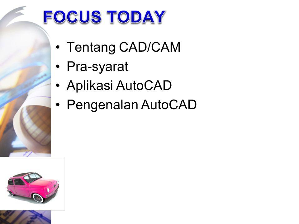 FOCUS TODAY Tentang CAD/CAM Pra-syarat Aplikasi AutoCAD