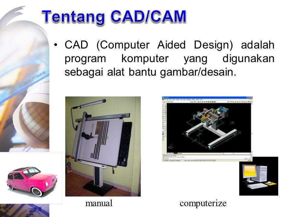 Tentang CAD/CAM CAD (Computer Aided Design) adalah program komputer yang digunakan sebagai alat bantu gambar/desain.