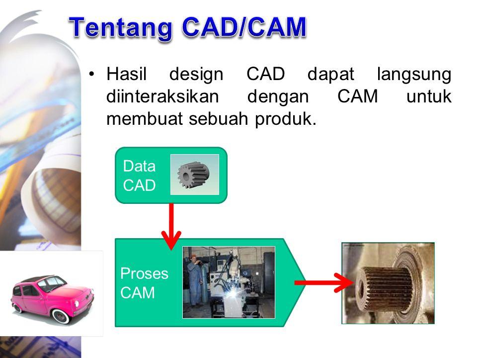 Tentang CAD/CAM Hasil design CAD dapat langsung diinteraksikan dengan CAM untuk membuat sebuah produk.