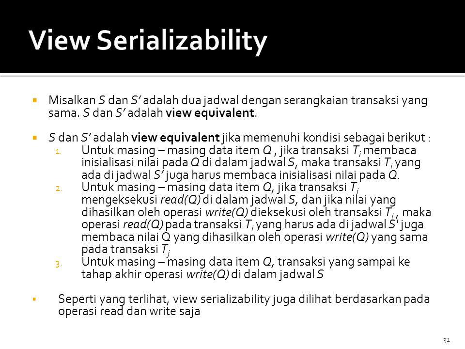 View Serializability Misalkan S dan S' adalah dua jadwal dengan serangkaian transaksi yang sama. S dan S' adalah view equivalent.