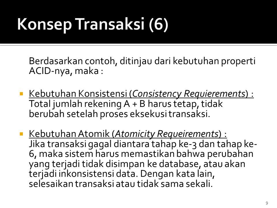 Konsep Transaksi (6) Berdasarkan contoh, ditinjau dari kebutuhan properti ACID-nya, maka : Kebutuhan Konsistensi (Consistency Requierements) :