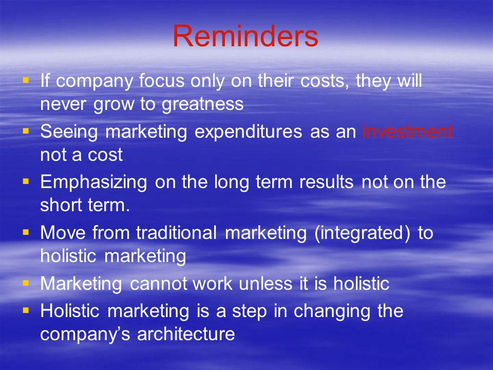 Reminders If company focus only on their costs, they will never grow to greatness. Seeing marketing expenditures as an investment not a cost.