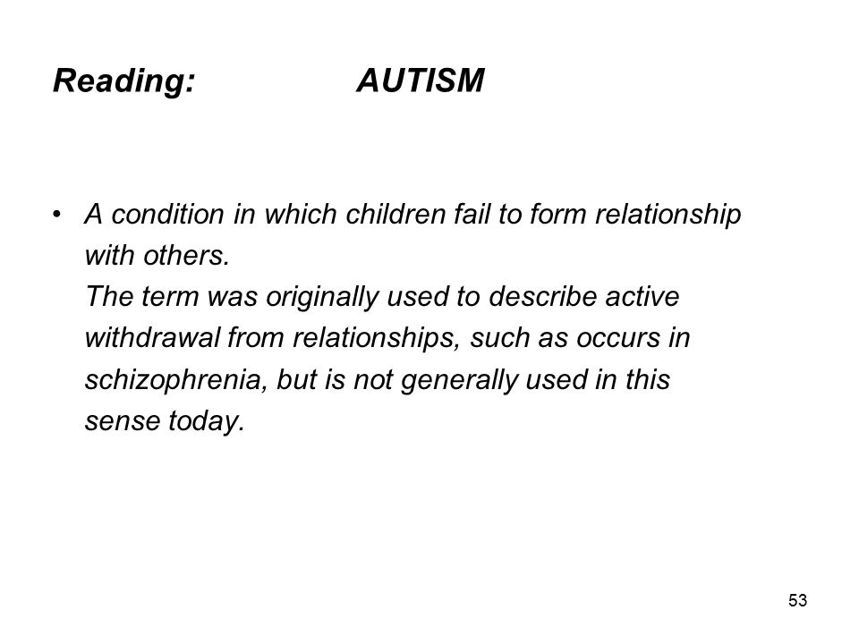 Reading: AUTISM A condition in which children fail to form relationship. with others. The term was originally used to describe active.