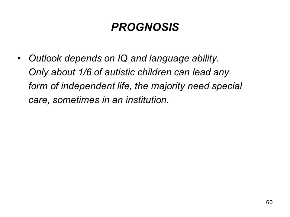 PROGNOSIS Outlook depends on IQ and language ability.