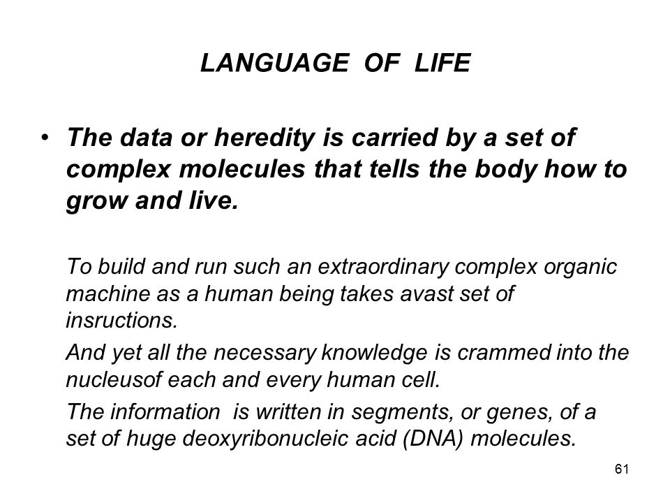 LANGUAGE OF LIFE The data or heredity is carried by a set of complex molecules that tells the body how to grow and live.
