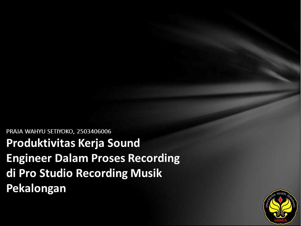 PRAJA WAHYU SETIYOKO, 2503406006 Produktivitas Kerja Sound Engineer Dalam Proses Recording di Pro Studio Recording Musik Pekalongan