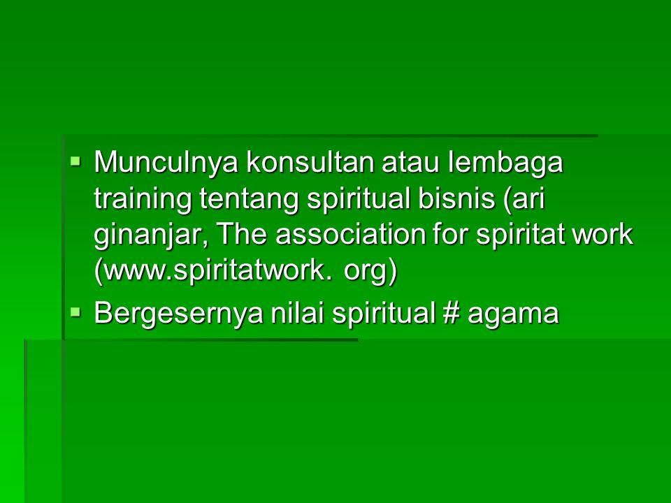 Munculnya konsultan atau lembaga training tentang spiritual bisnis (ari ginanjar, The association for spiritat work (www.spiritatwork. org)