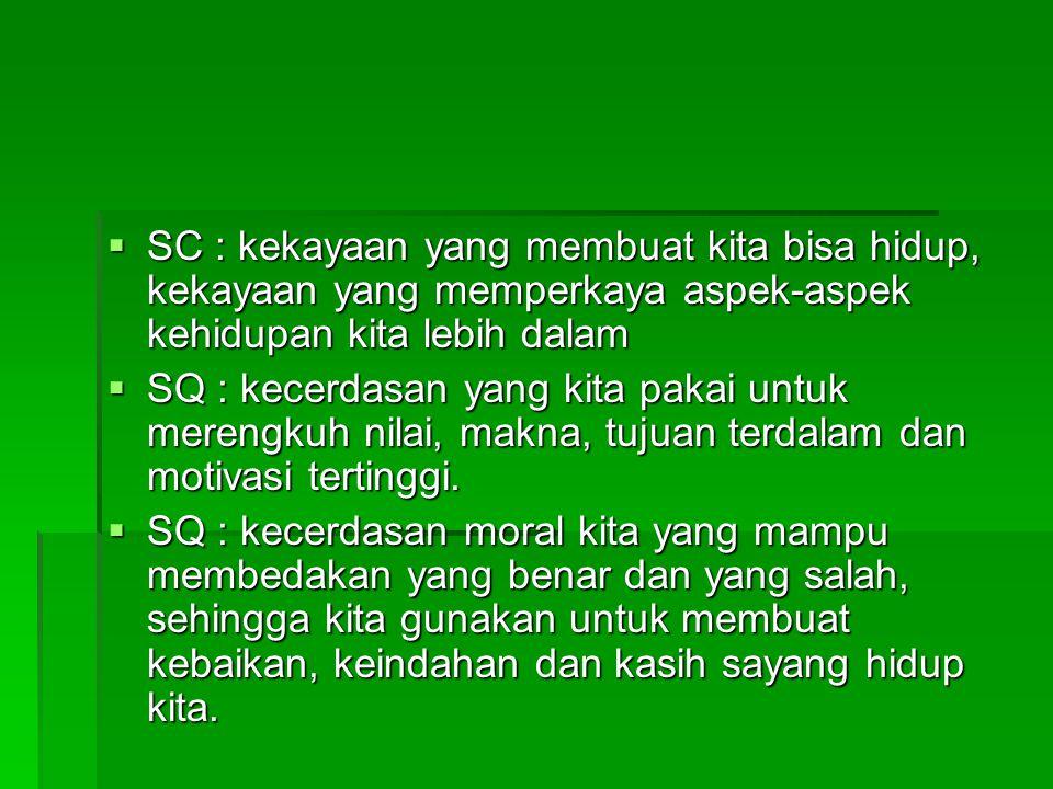 SC : kekayaan yang membuat kita bisa hidup, kekayaan yang memperkaya aspek-aspek kehidupan kita lebih dalam