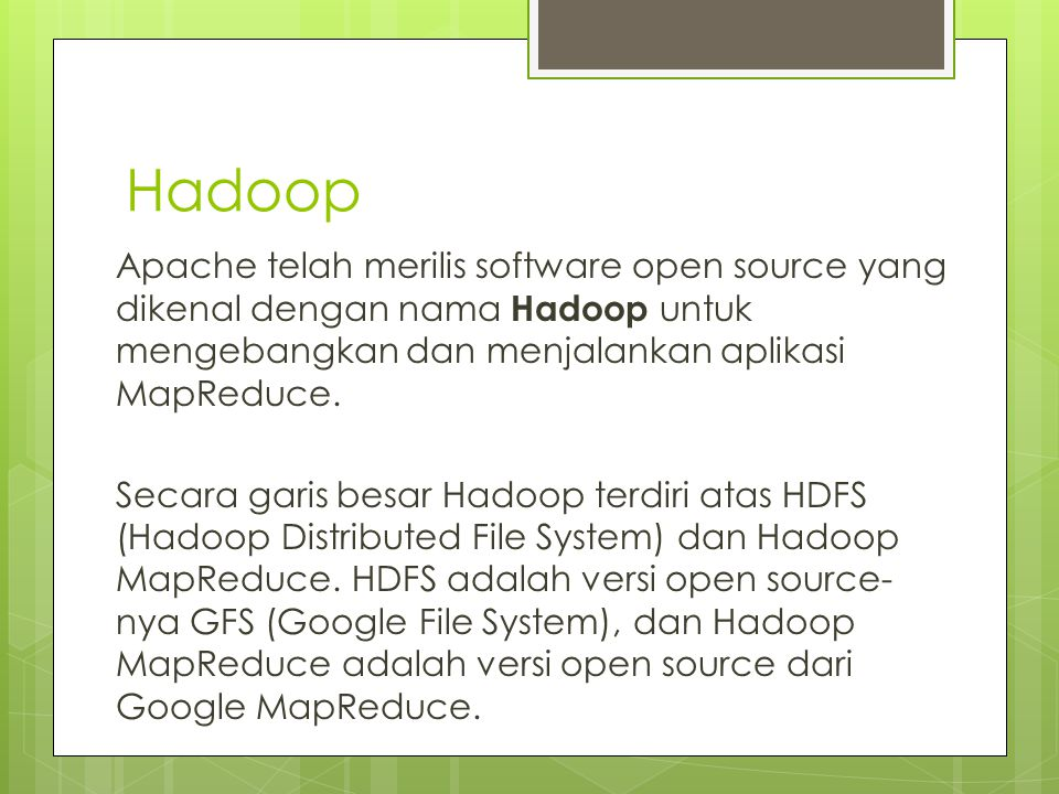 Hadoop Apache telah merilis software open source yang dikenal dengan nama Hadoop untuk mengebangkan dan menjalankan aplikasi MapReduce.