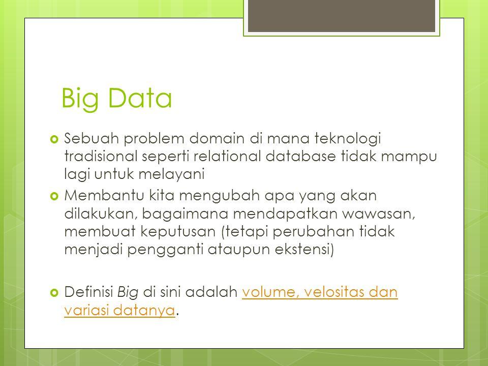 Big Data Sebuah problem domain di mana teknologi tradisional seperti relational database tidak mampu lagi untuk melayani.