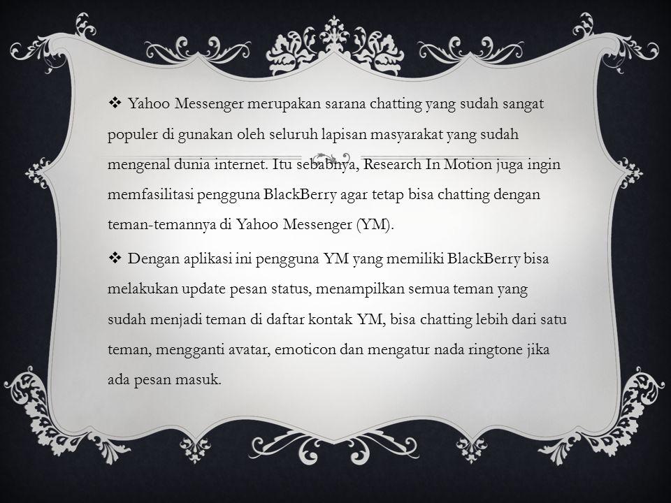 Yahoo Messenger merupakan sarana chatting yang sudah sangat populer di gunakan oleh seluruh lapisan masyarakat yang sudah mengenal dunia internet. Itu sebabnya, Research In Motion juga ingin memfasilitasi pengguna BlackBerry agar tetap bisa chatting dengan teman-temannya di Yahoo Messenger (YM).