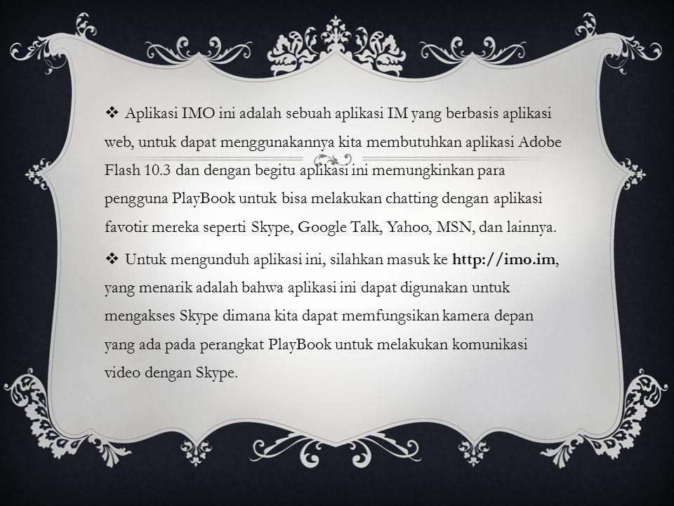 Aplikasi IMO ini adalah sebuah aplikasi IM yang berbasis aplikasi web, untuk dapat menggunakannya kita membutuhkan aplikasi Adobe Flash 10.3 dan dengan begitu aplikasi ini memungkinkan para pengguna PlayBook untuk bisa melakukan chatting dengan aplikasi favotir mereka seperti Skype, Google Talk, Yahoo, MSN, dan lainnya.