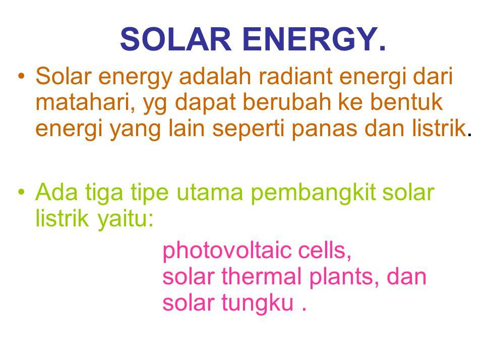 SOLAR ENERGY. Solar energy adalah radiant energi dari matahari, yg dapat berubah ke bentuk energi yang lain seperti panas dan listrik.