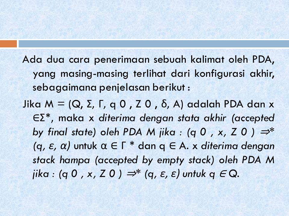 Ada dua cara penerimaan sebuah kalimat oleh PDA, yang masing-masing terlihat dari konfigurasi akhir, sebagaimana penjelasan berikut : Jika M = (Q, Σ, Γ, q 0 , Z 0 , δ, A) adalah PDA dan x ∈Σ*, maka x diterima dengan stata akhir (accepted by final state) oleh PDA M jika : (q 0 , x, Z 0 ) ⇒* (q, ε, α) untuk α ∈ Γ * dan q ∈ A.