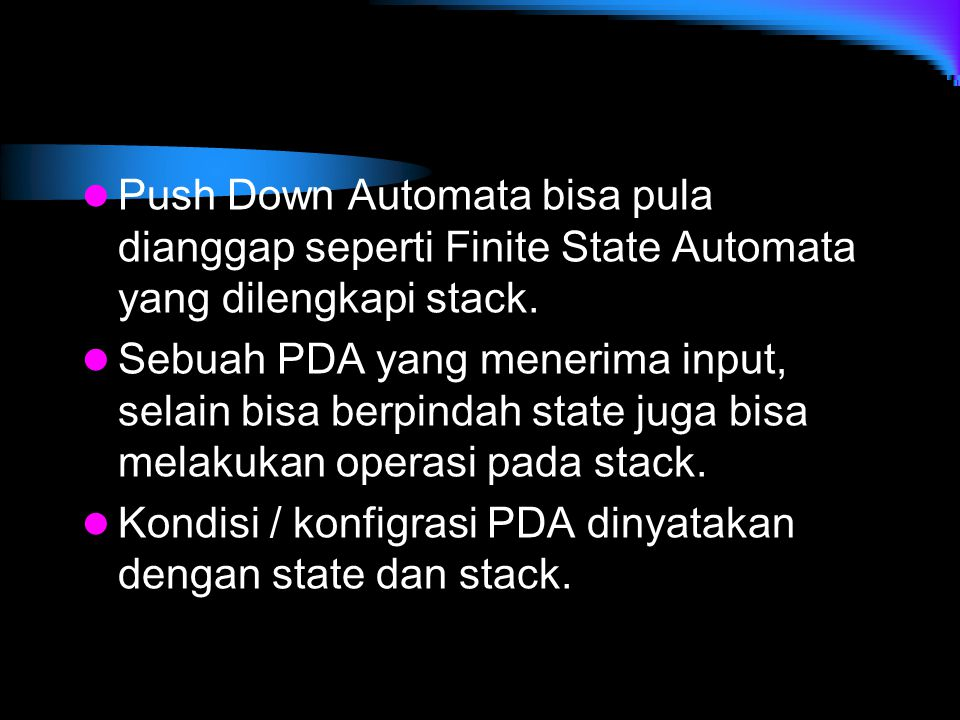 Push Down Automata bisa pula dianggap seperti Finite State Automata yang dilengkapi stack.