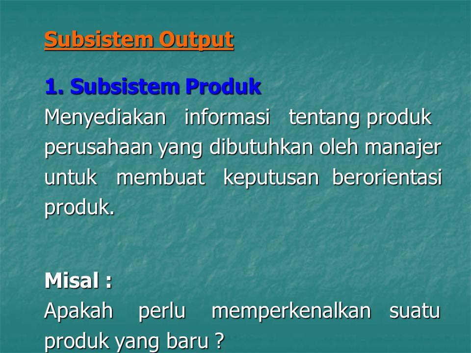 Subsistem Output 1. Subsistem Produk. Menyediakan informasi tentang produk. perusahaan yang dibutuhkan oleh manajer.