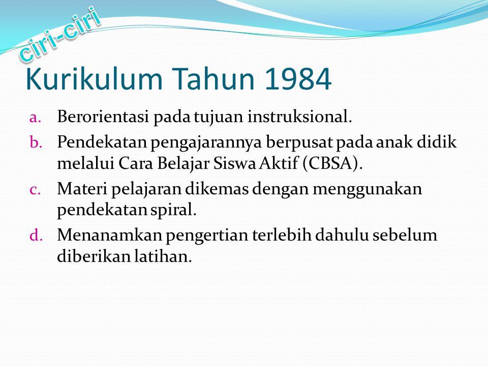 Kurikulum Tahun 1984 ciri-ciri Berorientasi pada tujuan instruksional.