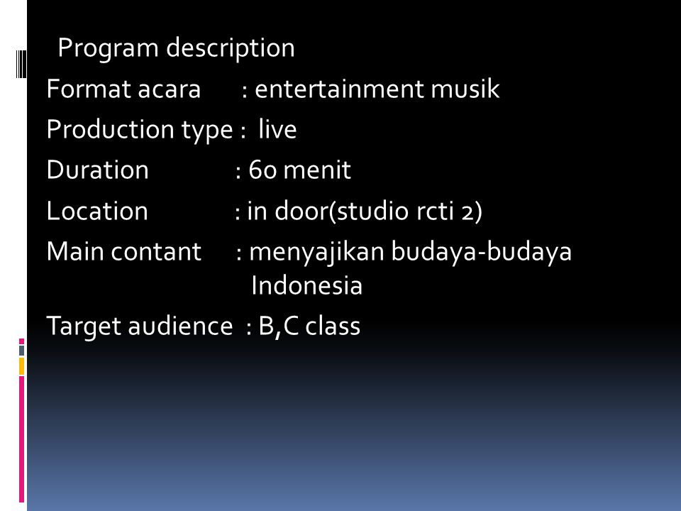 Program description Format acara : entertainment musik Production type : live Duration : 60 menit Location : in door(studio rcti 2) Main contant : menyajikan budaya-budaya Indonesia Target audience : B,C class