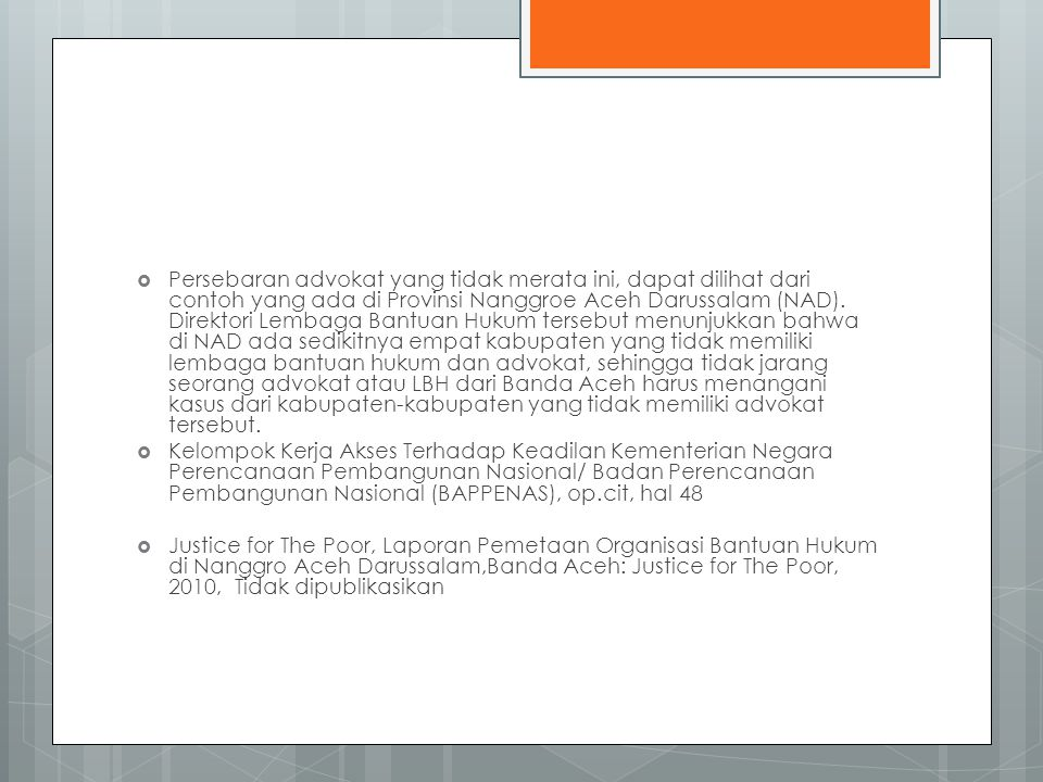 Persebaran advokat yang tidak merata ini, dapat dilihat dari contoh yang ada di Provinsi Nanggroe Aceh Darussalam (NAD). Direktori Lembaga Bantuan Hukum tersebut menunjukkan bahwa di NAD ada sedikitnya empat kabupaten yang tidak memiliki lembaga bantuan hukum dan advokat, sehingga tidak jarang seorang advokat atau LBH dari Banda Aceh harus menangani kasus dari kabupaten-kabupaten yang tidak memiliki advokat tersebut.
