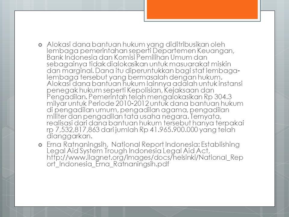 Alokasi dana bantuan hukum yang diditribusikan oleh lembaga pemerintahan seperti Departemen Keuangan, Bank Indonesia dan Komisi Pemilihan Umum dan sebagainya tidak dialokasikan untuk masuarakat miskin dan marginal. Dana itu diperuntukkan bagi staf lembaga-lembaga tersebut yang bermasalah dengan hukum. Alokasi dana bantuan hukum lainnya adalah untuk instansi penegak hukum seperti Kepolisian, Kejaksaan dan Pengadilan. Pemerintah telah mengalokasikan Rp 304.3 milyar untuk Periode 2010-2012 untuk dana bantuan hukum di pengadilan umum, pengadilan agama, pengadilan militer dan pengadilan tata usaha negara. Ternyata, realisasi dari dana bantuan hukum tersebut hanya terpakai rp 7,532,817,863 dari jumlah Rp 41.965.900.000 yang telah dianggarkan.