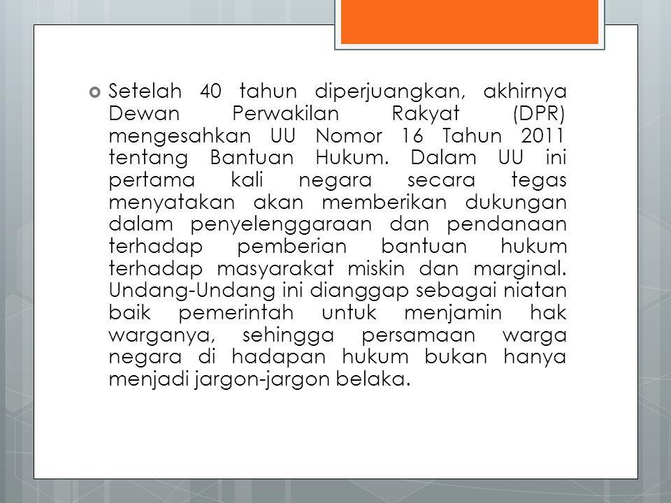 Setelah 40 tahun diperjuangkan, akhirnya Dewan Perwakilan Rakyat (DPR) mengesahkan UU Nomor 16 Tahun 2011 tentang Bantuan Hukum.