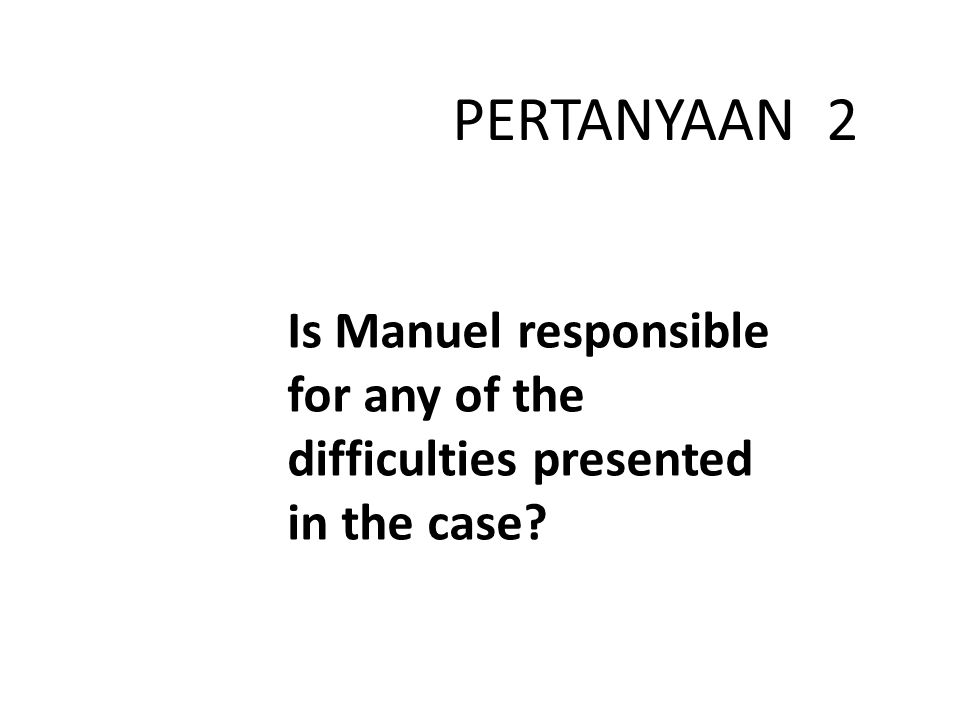 PERTANYAAN 2 Is Manuel responsible for any of the difficulties presented in the case