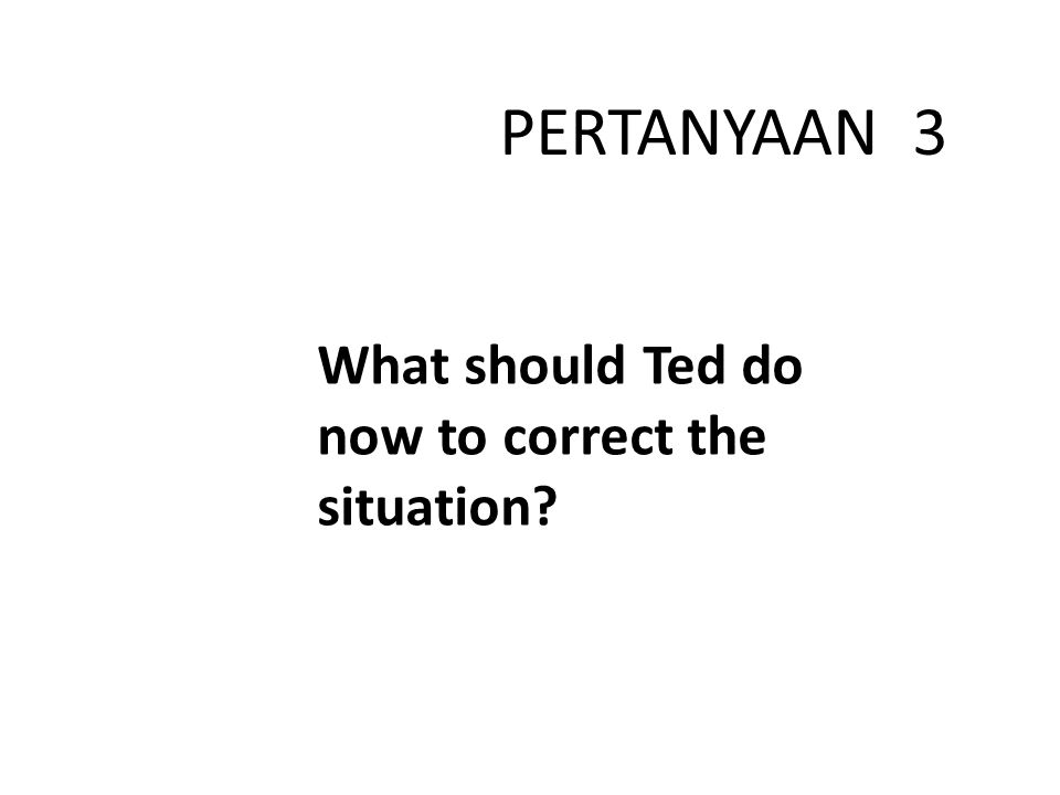 PERTANYAAN 3 What should Ted do now to correct the situation