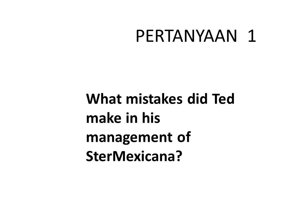 PERTANYAAN 1 What mistakes did Ted make in his management of SterMexicana