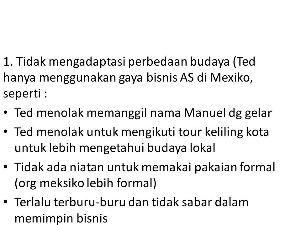 1. Tidak mengadaptasi perbedaan budaya (Ted hanya menggunakan gaya bisnis AS di Mexiko, seperti :