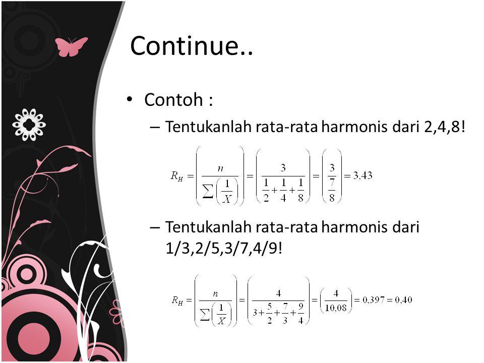 Continue.. Contoh : Tentukanlah rata-rata harmonis dari 2,4,8!