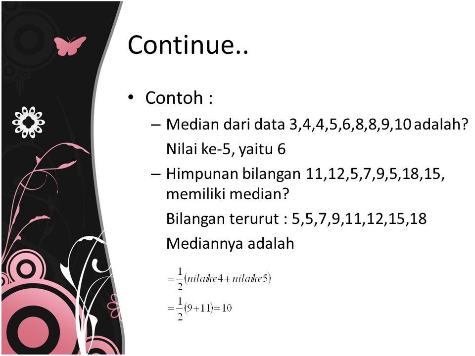 Continue.. Contoh : Median dari data 3,4,4,5,6,8,8,9,10 adalah